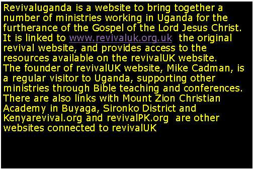 Text Box: Revivaluganda is a website to bring together a number of ministries working in Uganda for the furtherance of the Gospel of the Lord Jesus Christ. It is linked to www.revivaluk.org.uk  the original revival website, and provides access to the resources available on the revivalUK website.